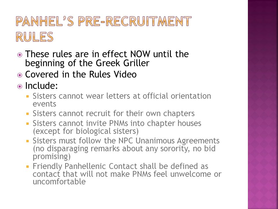  These rules are in effect NOW until the beginning of the Greek Griller  Covered in the Rules Video  Include:  Sisters cannot wear letters at official orientation events  Sisters cannot recruit for their own chapters  Sisters cannot invite PNMs into chapter houses (except for biological sisters)  Sisters must follow the NPC Unanimous Agreements (no disparaging remarks about any sorority, no bid promising)  Friendly Panhellenic Contact shall be defined as contact that will not make PNMs feel unwelcome or uncomfortable