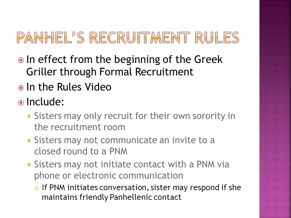  In effect from the beginning of the Greek Griller through Formal Recruitment  In the Rules Video  Include:  Sisters may only recruit for their own sorority in the recruitment room  Sisters may not communicate an invite to a closed round to a PNM  Sisters may not initiate contact with a PNM via phone or electronic communication If PNM initiates conversation, sister may respond if she maintains friendly Panhellenic contact