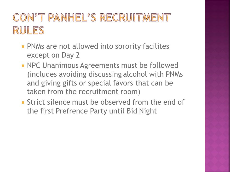  PNMs are not allowed into sorority facilites except on Day 2  NPC Unanimous Agreements must be followed (includes avoiding discussing alcohol with PNMs and giving gifts or special favors that can be taken from the recruitment room)  Strict silence must be observed from the end of the first Prefrence Party until Bid Night