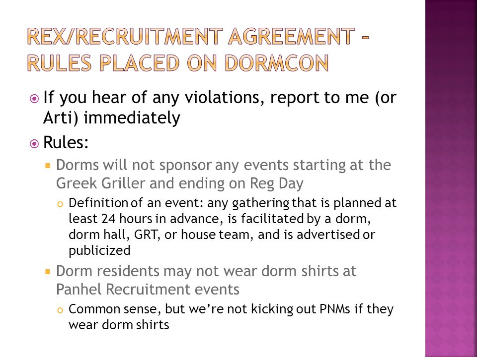  If you hear of any violations, report to me (or Arti) immediately  Rules:  Dorms will not sponsor any events starting at the Greek Griller and ending on Reg Day Definition of an event: any gathering that is planned at least 24 hours in advance, is facilitated by a dorm, dorm hall, GRT, or house team, and is advertised or publicized  Dorm residents may not wear dorm shirts at Panhel Recruitment events Common sense, but we're not kicking out PNMs if they wear dorm shirts