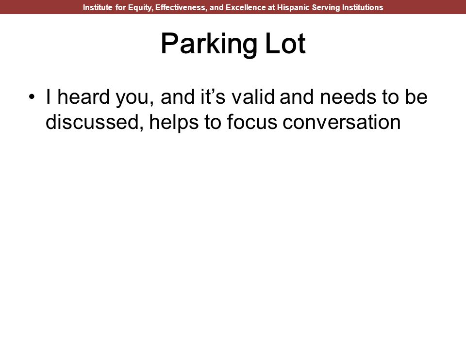 Institute for Equity, Effectiveness, and Excellence at Hispanic Serving Institutions Parking Lot I heard you, and it's valid and needs to be discussed, helps to focus conversation
