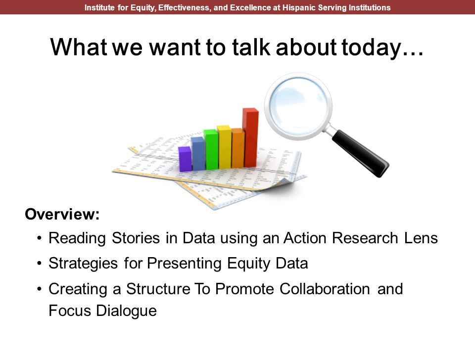Institute for Equity, Effectiveness, and Excellence at Hispanic Serving Institutions What we want to talk about today… Overview: Reading Stories in Data using an Action Research Lens Strategies for Presenting Equity Data Creating a Structure To Promote Collaboration and Focus Dialogue