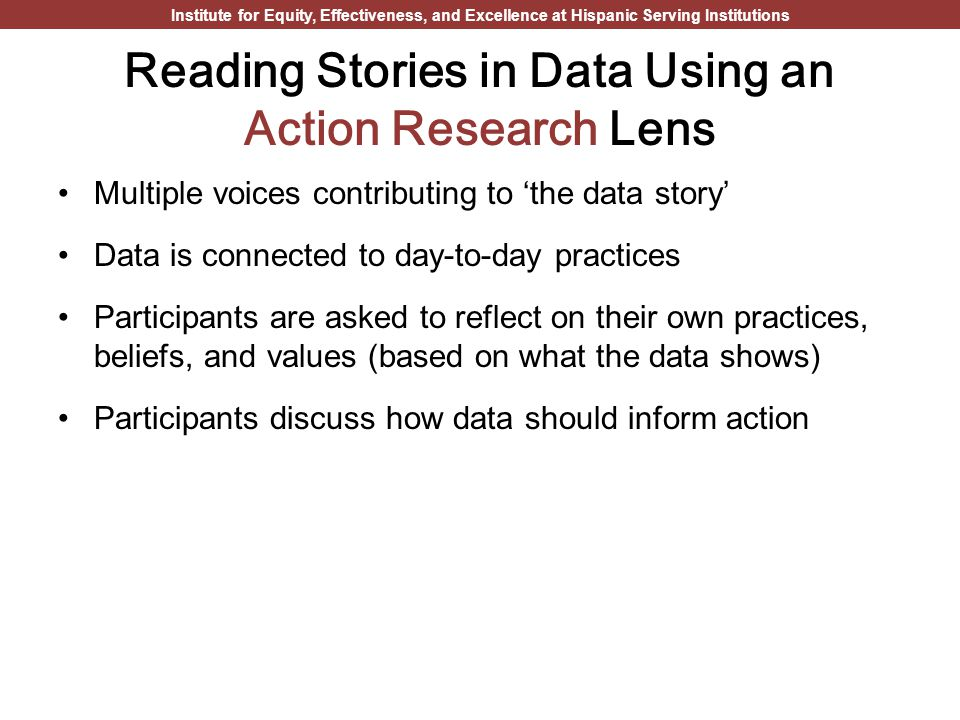 Institute for Equity, Effectiveness, and Excellence at Hispanic Serving Institutions Reading Stories in Data Using an Action Research Lens Multiple voices contributing to 'the data story' Data is connected to day-to-day practices Participants are asked to reflect on their own practices, beliefs, and values (based on what the data shows) Participants discuss how data should inform action