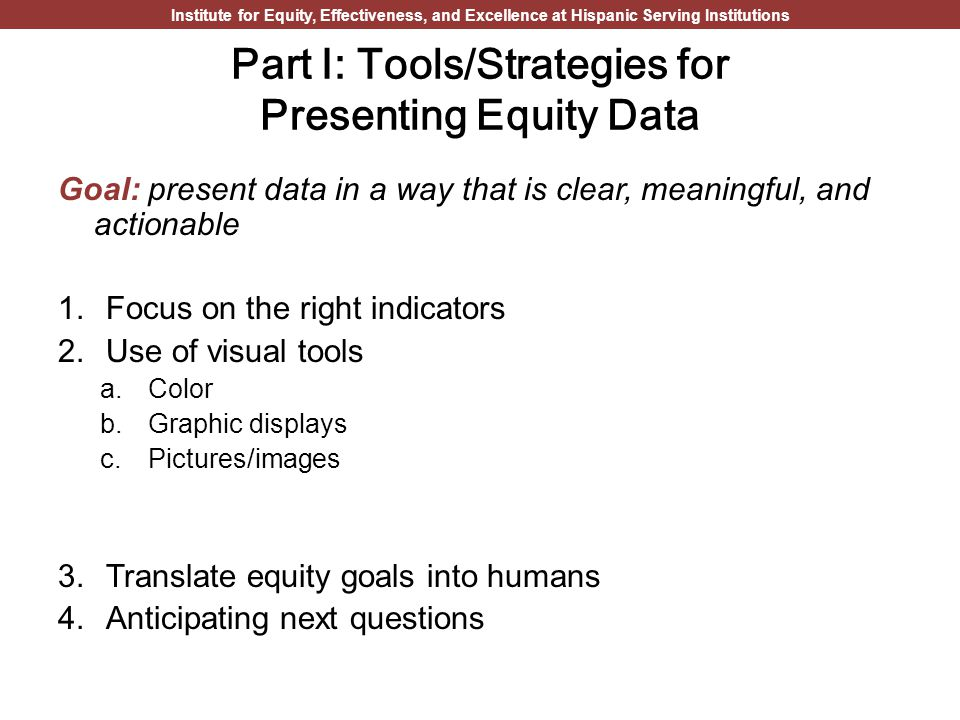 Institute for Equity, Effectiveness, and Excellence at Hispanic Serving Institutions Part I: Tools/Strategies for Presenting Equity Data Goal: present data in a way that is clear, meaningful, and actionable 1.Focus on the right indicators 2.Use of visual tools a.Color b.Graphic displays c.Pictures/images 3.Translate equity goals into humans 4.Anticipating next questions
