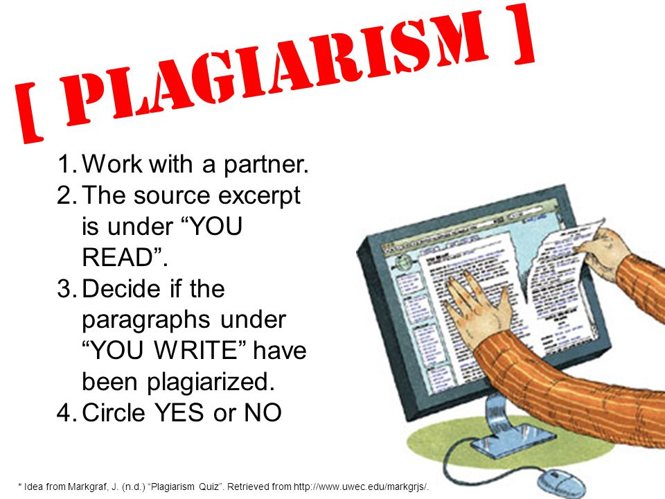 "[ Plagiarism ] * Idea from Markgraf, J. (n.d.) ""Plagiarism Quiz"". Retrieved from http://www.uwec.edu/markgrjs/. 1.Work with a partner. 2.The source ex"
