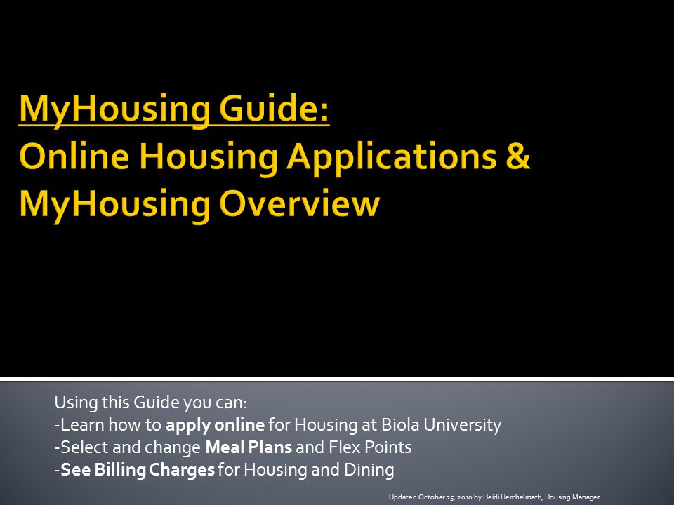 Using this Guide you can: -Learn how to apply online for Housing at Biola University -Select and change Meal Plans and Flex Points -See Billing Charges for Housing and Dining Updated October 25, 2010 by Heidi Herchelroath, Housing Manager