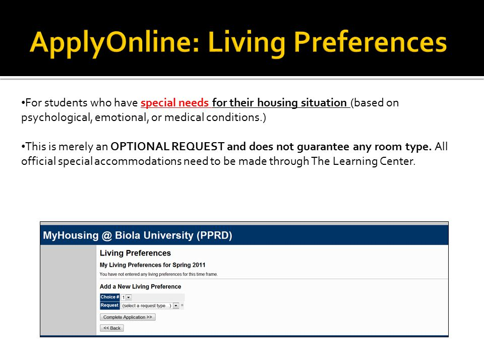 For students who have special needs for their housing situation (based on psychological, emotional, or medical conditions.) This is merely an OPTIONAL REQUEST and does not guarantee any room type.