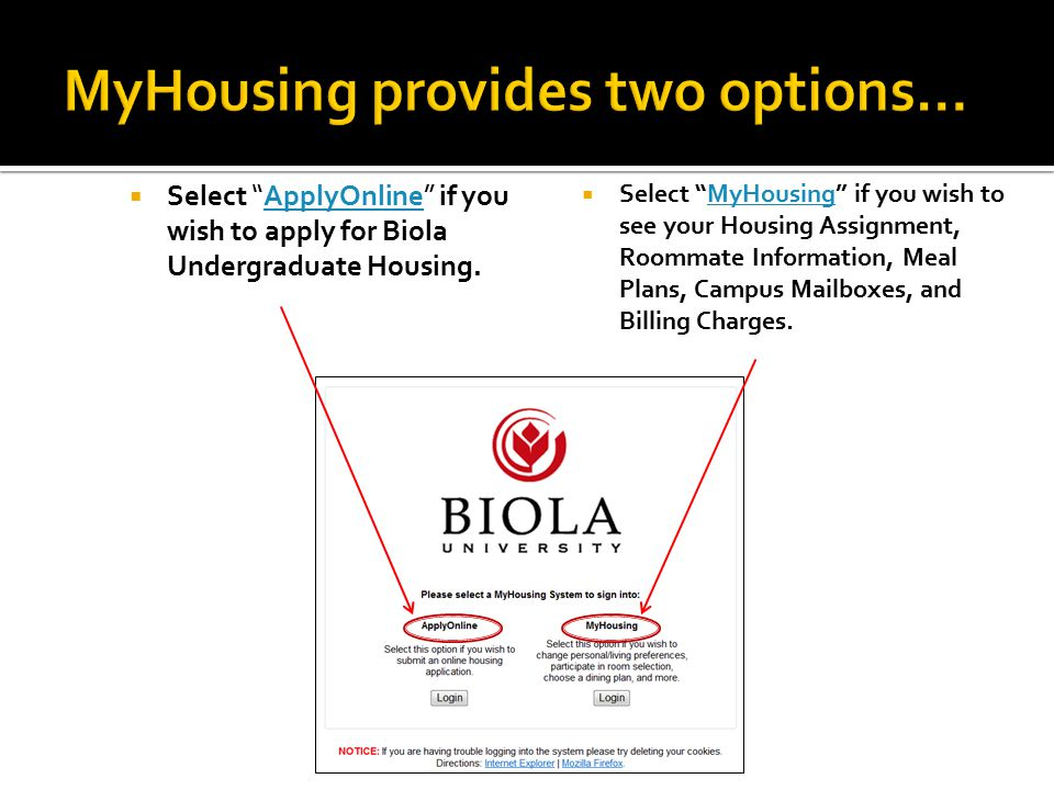  Select ApplyOnline if you wish to apply for Biola Undergraduate Housing.ApplyOnline  Select MyHousing if you wish to see your Housing Assignment, Roommate Information, Meal Plans, Campus Mailboxes, and Billing Charges.MyHousing
