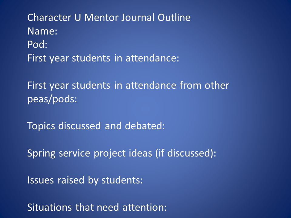 Character U Mentor Journal Outline Name: Pod: First year students in attendance: First year students in attendance from other peas/pods: Topics discussed and debated: Spring service project ideas (if discussed): Issues raised by students: Situations that need attention: