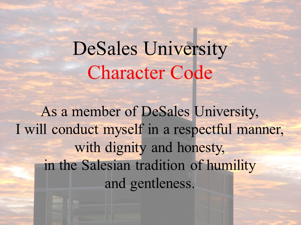 DeSales University Character Code As a member of DeSales University, I will conduct myself in a respectful manner, with dignity and honesty, in the Salesian tradition of humility and gentleness.