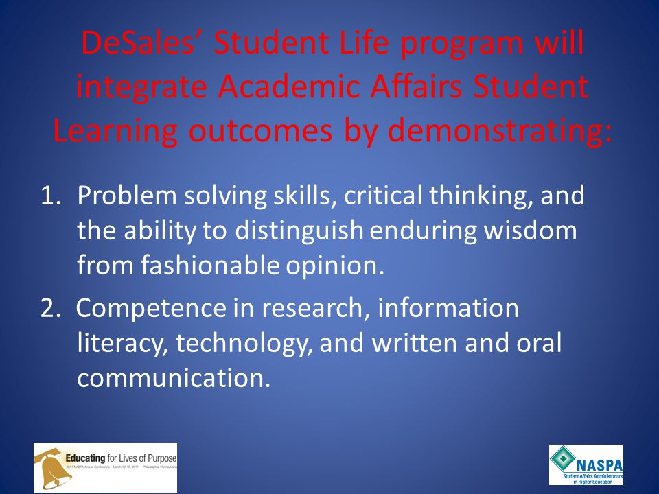 DeSales' Student Life program will integrate Academic Affairs Student Learning outcomes by demonstrating: 1.Problem solving skills, critical thinking, and the ability to distinguish enduring wisdom from fashionable opinion.