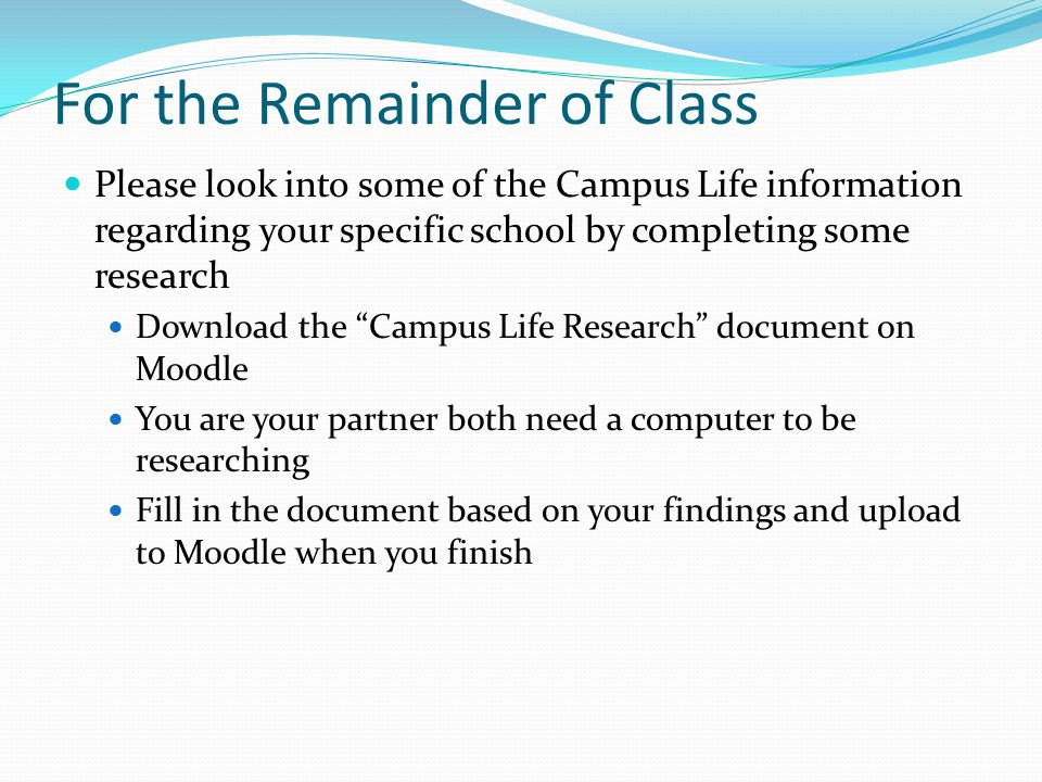 For the Remainder of Class Please look into some of the Campus Life information regarding your specific school by completing some research Download the Campus Life Research document on Moodle You are your partner both need a computer to be researching Fill in the document based on your findings and upload to Moodle when you finish