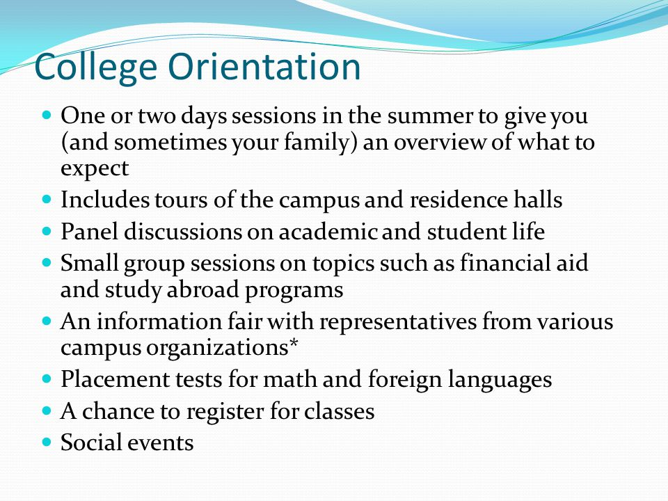 College Orientation One or two days sessions in the summer to give you (and sometimes your family) an overview of what to expect Includes tours of the campus and residence halls Panel discussions on academic and student life Small group sessions on topics such as financial aid and study abroad programs An information fair with representatives from various campus organizations* Placement tests for math and foreign languages A chance to register for classes Social events