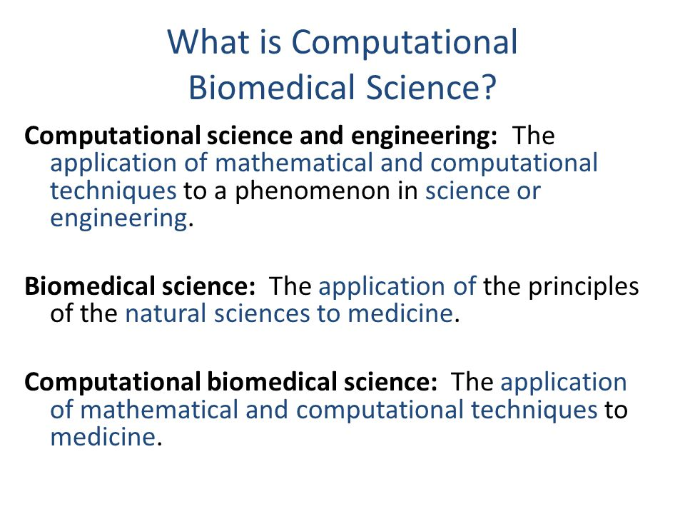 What is Computational Biomedical Science? Computational science and engineering: The application of mathematical and computational techniques to a phe