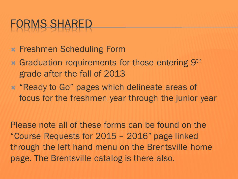  Freshmen Scheduling Form  Graduation requirements for those entering 9 th grade after the fall of 2013  Ready to Go pages which delineate areas of focus for the freshmen year through the junior year Please note all of these forms can be found on the Course Requests for 2015 – 2016 page linked through the left hand menu on the Brentsville home page.