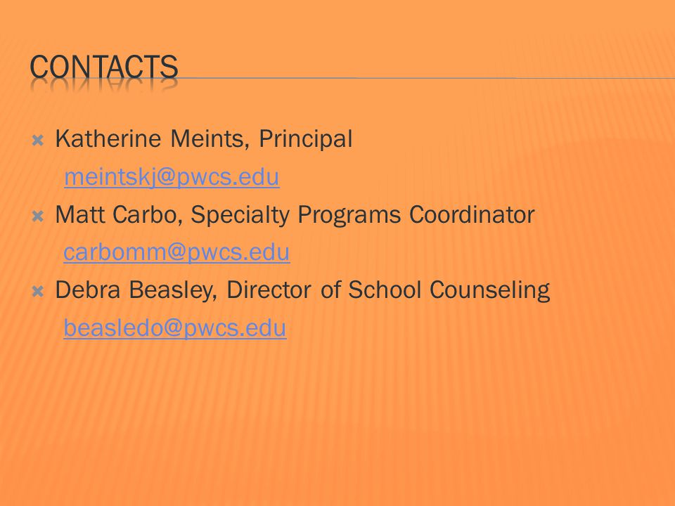  Katherine Meints, Principal meintskj@pwcs.edu  Matt Carbo, Specialty Programs Coordinator carbomm@pwcs.edu  Debra Beasley, Director of School Counseling beasledo@pwcs.edu