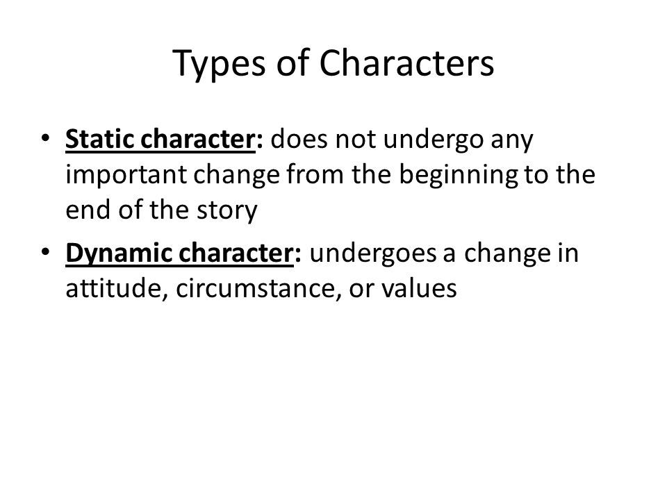Types of Characters Static character: does not undergo any important change from the beginning to the end of the story Dynamic character: undergoes a change in attitude, circumstance, or values