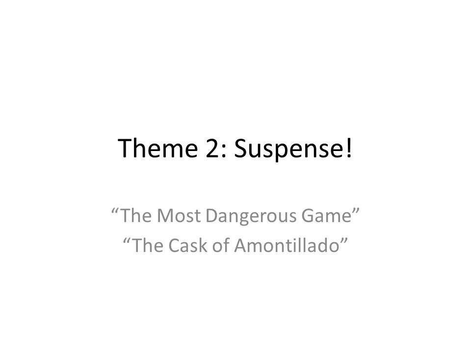 Theme 2: Suspense! The Most Dangerous Game The Cask of Amontillado