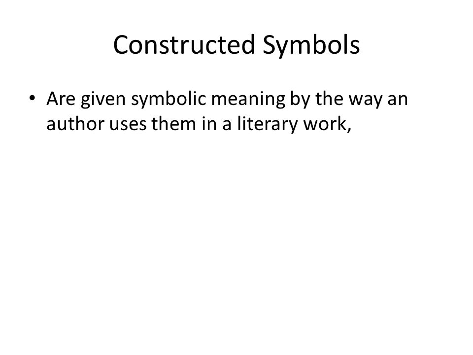 Constructed Symbols Are given symbolic meaning by the way an author uses them in a literary work,