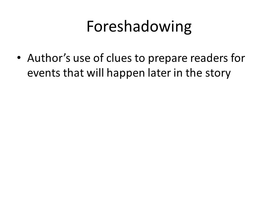 Foreshadowing Author's use of clues to prepare readers for events that will happen later in the story