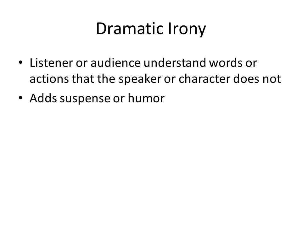 Listener or audience understand words or actions that the speaker or character does not Adds suspense or humor