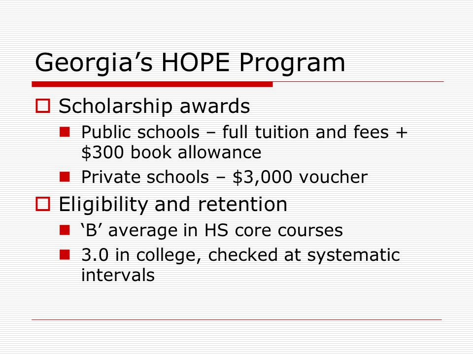 Georgia's HOPE Program  Scholarship awards Public schools – full tuition and fees + $300 book allowance Private schools – $3,000 voucher  Eligibility and retention 'B' average in HS core courses 3.0 in college, checked at systematic intervals