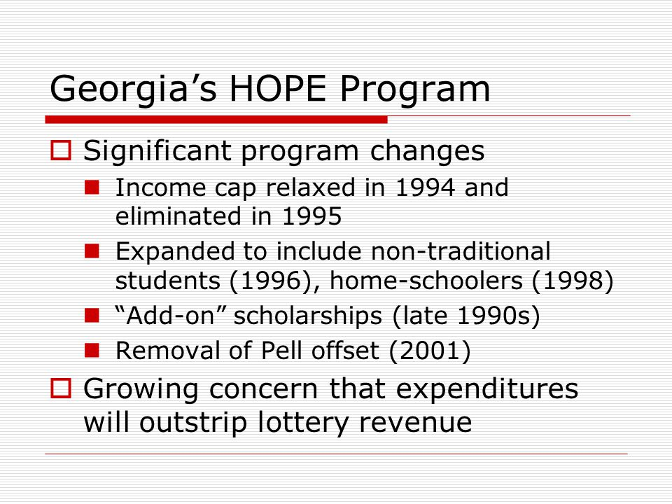  Significant program changes Income cap relaxed in 1994 and eliminated in 1995 Expanded to include non-traditional students (1996), home-schoolers (1998) Add-on scholarships (late 1990s) Removal of Pell offset (2001)  Growing concern that expenditures will outstrip lottery revenue