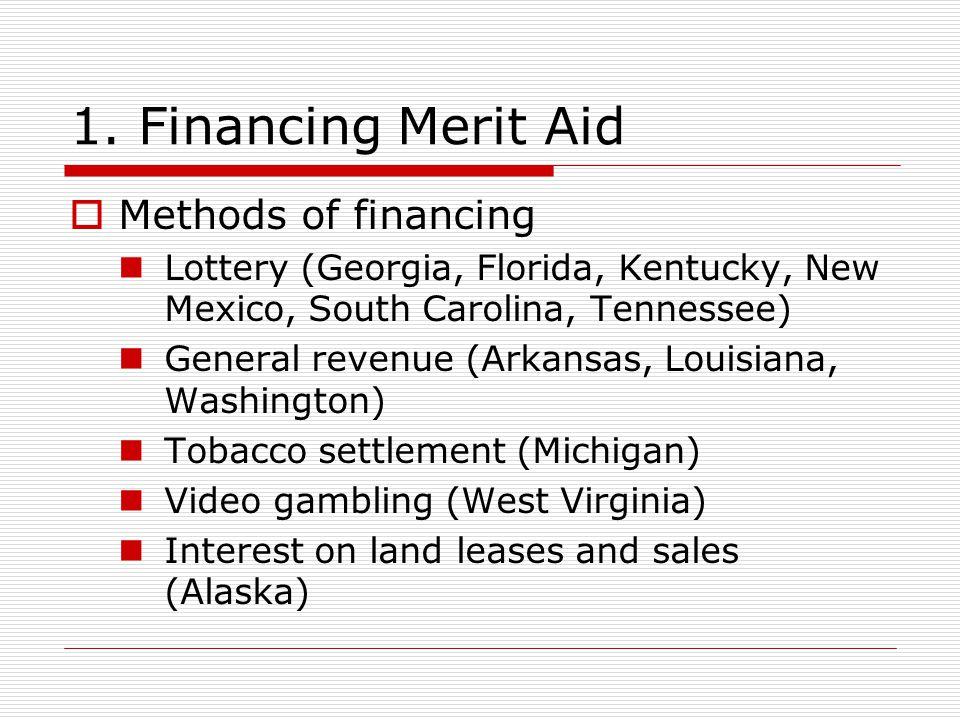 1. Financing Merit Aid  Methods of financing Lottery (Georgia, Florida, Kentucky, New Mexico, South Carolina, Tennessee) General revenue (Arkansas, L