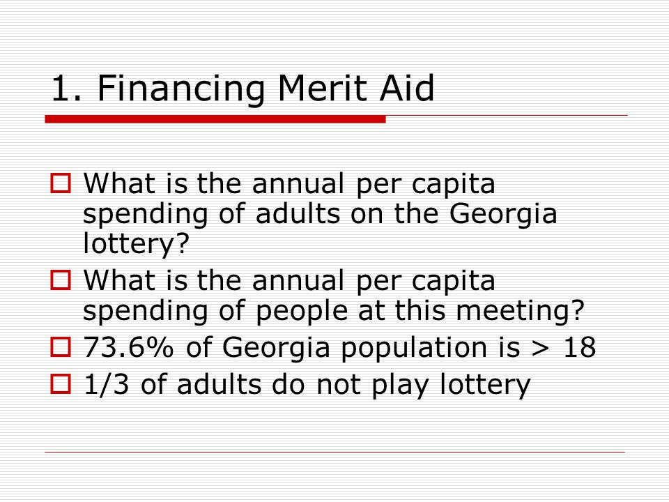 1. Financing Merit Aid  What is the annual per capita spending of adults on the Georgia lottery.