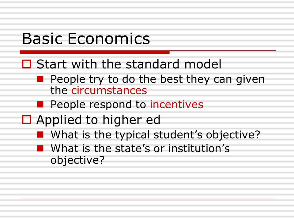 Basic Economics  Start with the standard model People try to do the best they can given the circumstances People respond to incentives  Applied to higher ed What is the typical student's objective.