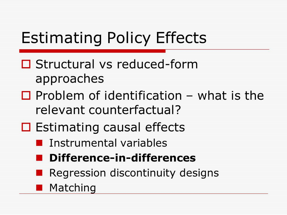 Estimating Policy Effects  Structural vs reduced-form approaches  Problem of identification – what is the relevant counterfactual.