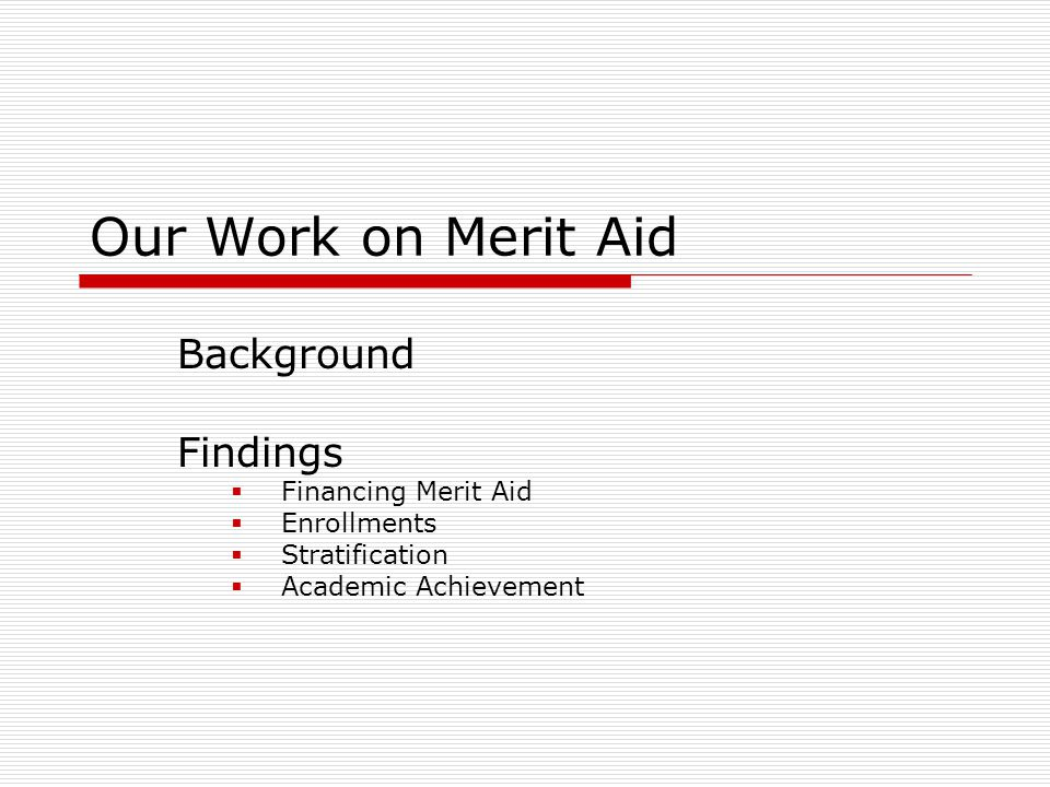 Background  Growth of large-scale, state merit aid  Georgia's HOPE Scholarship as the model  Common features Entitlement – based on high-school GPA (and sometimes test scores) No limit on # of award winners Scholars are eligible for multiple years  Common justifications Increase enrollments in state universities Keep the best and brightest in state Promote academic achievement
