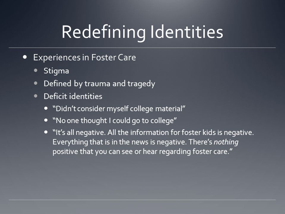 "Redefining Identities Experiences in Foster Care Stigma Defined by trauma and tragedy Deficit identities ""Didn't consider myself college material"" ""No"
