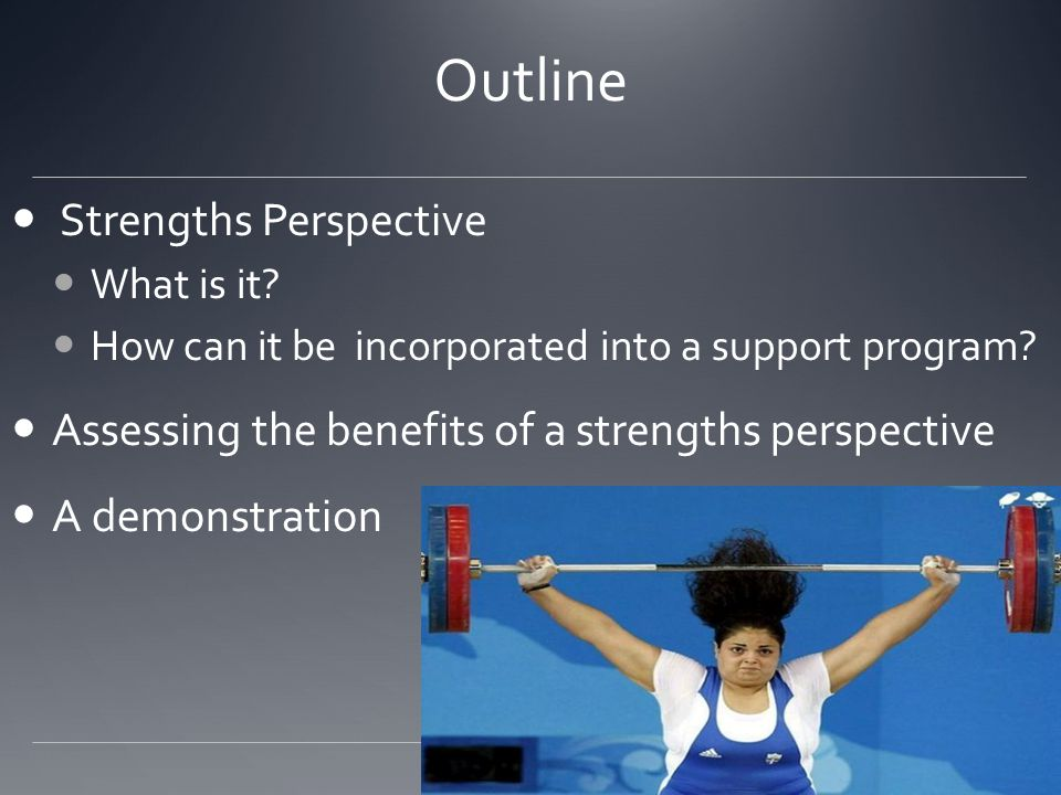 Outline Strengths Perspective What is it? How can it be incorporated into a support program? Assessing the benefits of a strengths perspective A demon