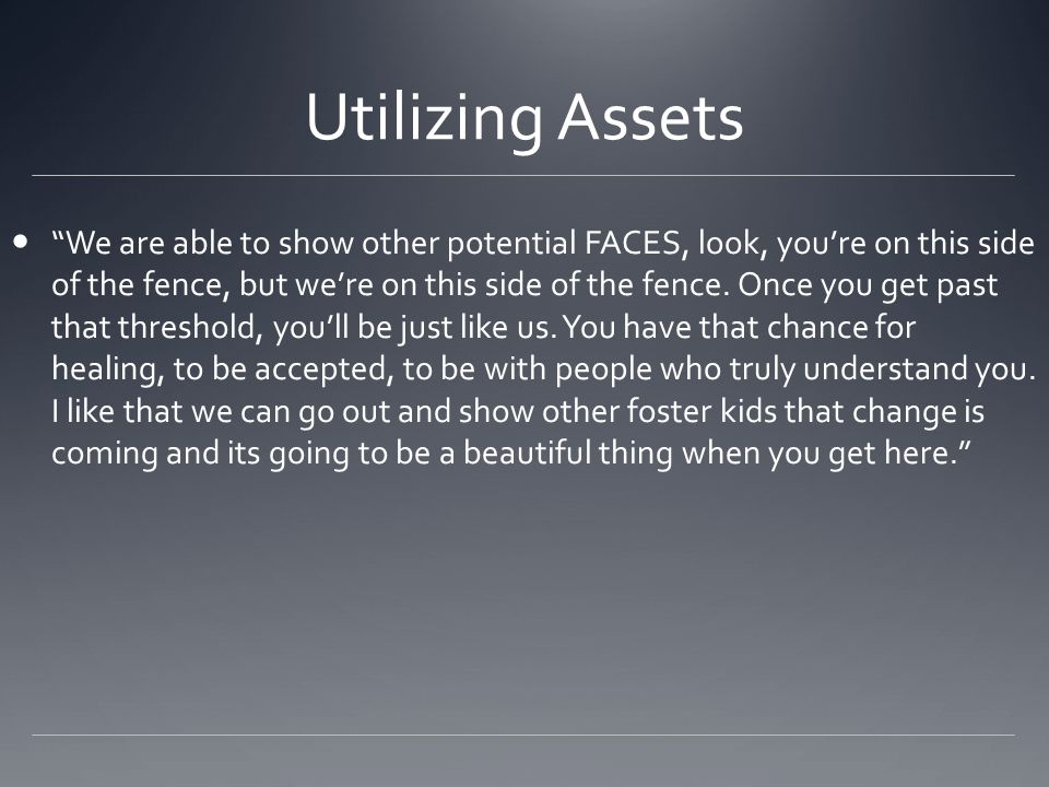"Utilizing Assets ""We are able to show other potential FACES, look, you're on this side of the fence, but we're on this side of the fence. Once you get"