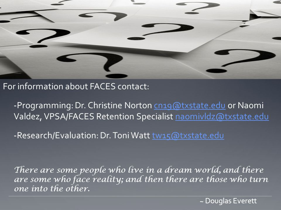 For information about FACES contact: -Programming: Dr. Christine Norton cn19@txstate.edu or Naomi Valdez, VPSA/FACES Retention Specialist naomivldz@tx