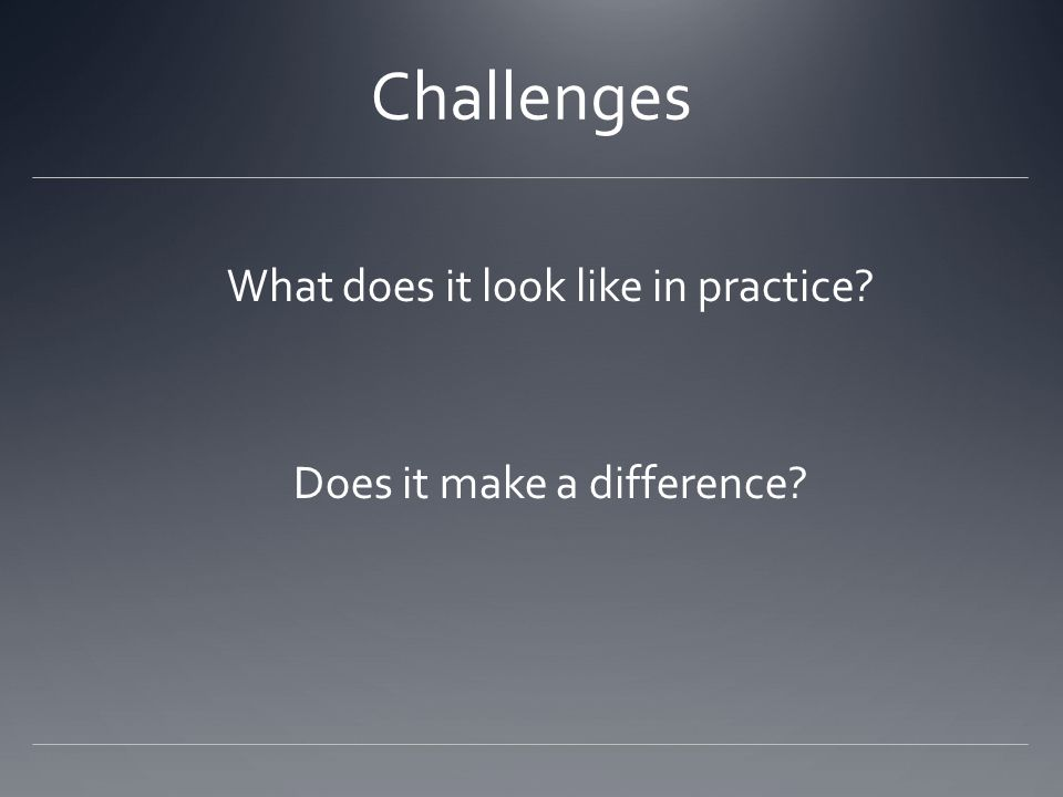 Challenges What does it look like in practice? Does it make a difference?