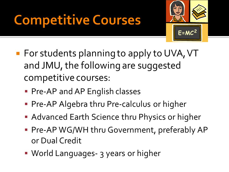  For students planning to apply to UVA, VT and JMU, the following are suggested competitive courses:  Pre-AP and AP English classes  Pre-AP Algebra thru Pre-calculus or higher  Advanced Earth Science thru Physics or higher  Pre-AP WG/WH thru Government, preferably AP or Dual Credit  World Languages- 3 years or higher