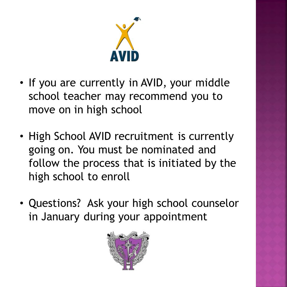 If you are currently in AVID, your middle school teacher may recommend you to move on in high school High School AVID recruitment is currently going on.