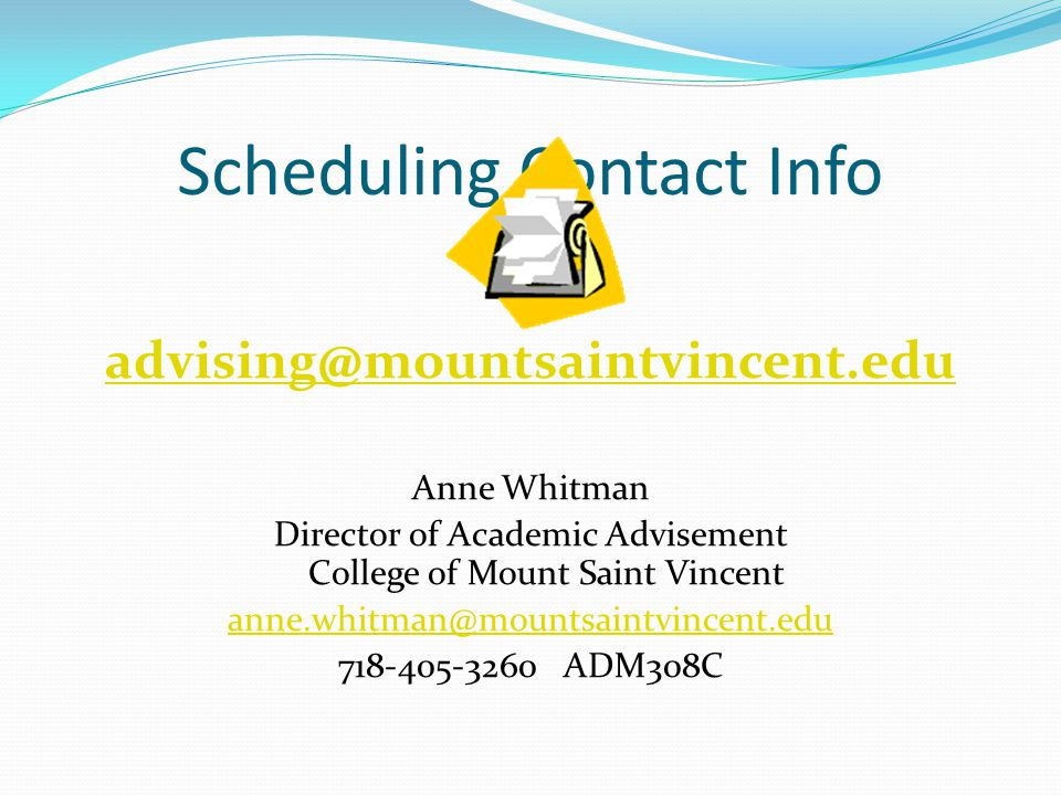 Scheduling Contact Info advising@mountsaintvincent.edu Anne Whitman Director of Academic Advisement College of Mount Saint Vincent anne.whitman@mountsaintvincent.edu 718-405-3260 ADM308C
