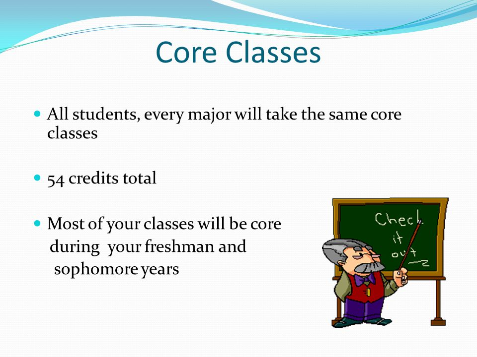 Core Classes All students, every major will take the same core classes 54 credits total Most of your classes will be core during your freshman and sophomore years