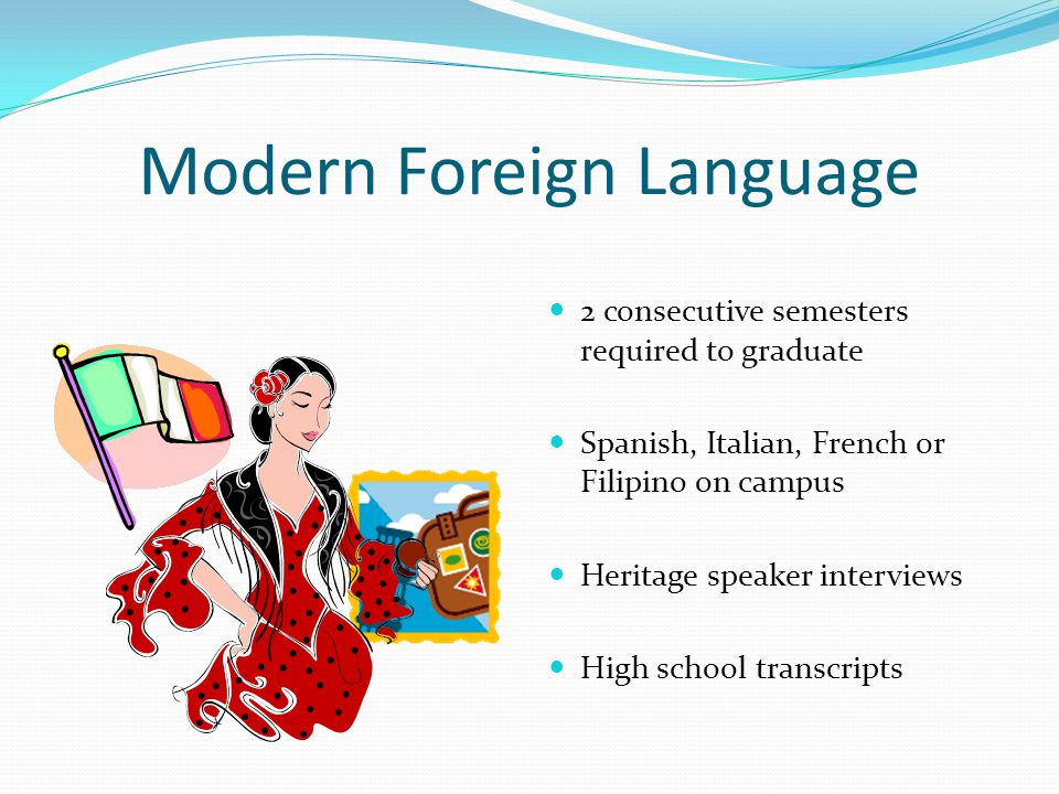 Modern Foreign Language 2 consecutive semesters required to graduate Spanish, Italian, French or Filipino on campus Heritage speaker interviews High school transcripts