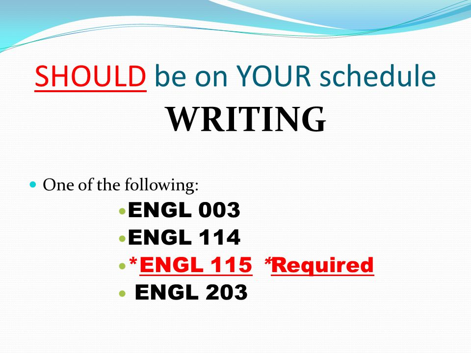 SHOULD be on YOUR schedule WRITING One of the following: ENGL 003 ENGL 114 *ENGL 115 *Required ENGL 203