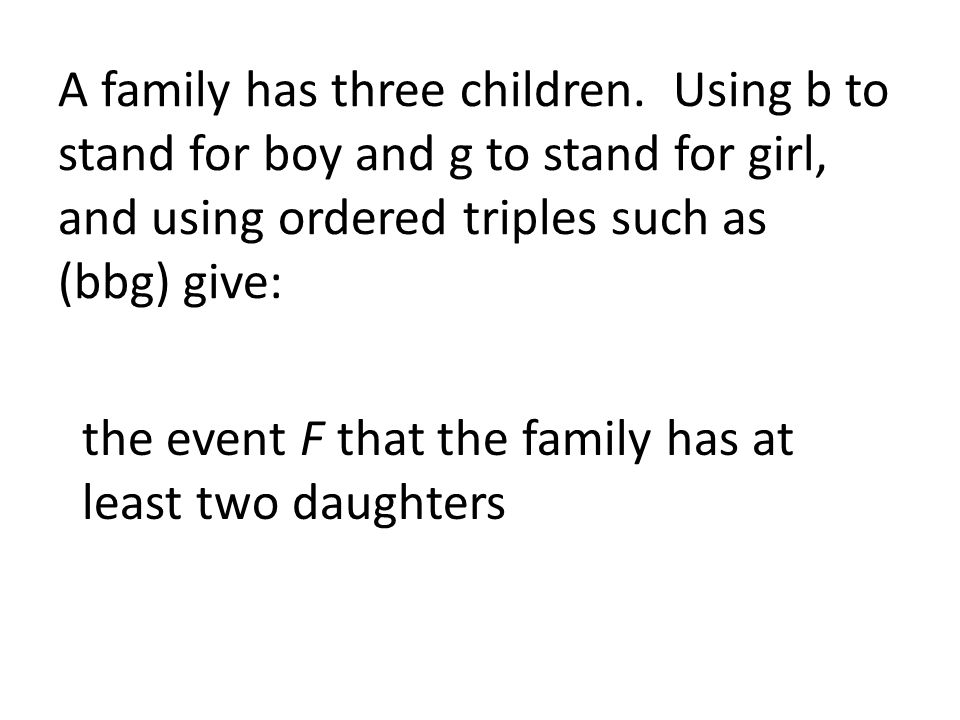 A family has three children. Using b to stand for boy and g to stand for girl, and using ordered triples such as (bbg) give: the event F that the fami