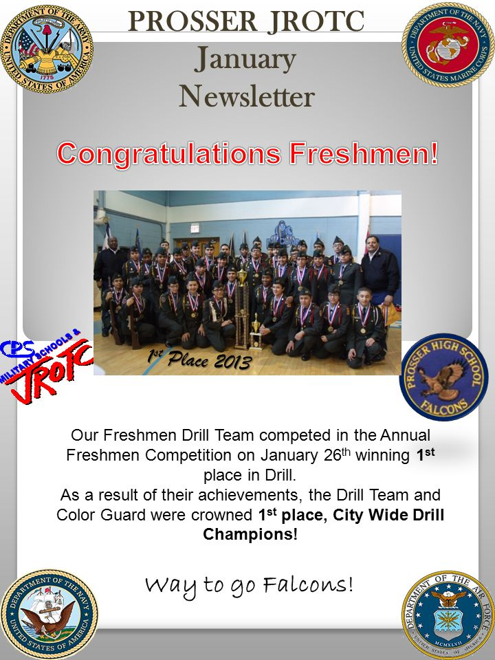 PROSSER JROTC January Newsletter 1 1 st Place 2013 Our Freshmen Drill Team competed in the Annual Freshmen Competition on January 26 th winning 1 st place in Drill.