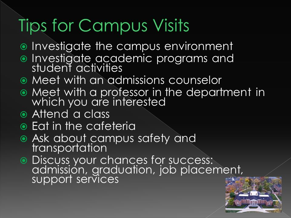  Investigate the campus environment  Investigate academic programs and student activities  Meet with an admissions counselor  Meet with a professor in the department in which you are interested  Attend a class  Eat in the cafeteria  Ask about campus safety and transportation  Discuss your chances for success: admission, graduation, job placement, support services