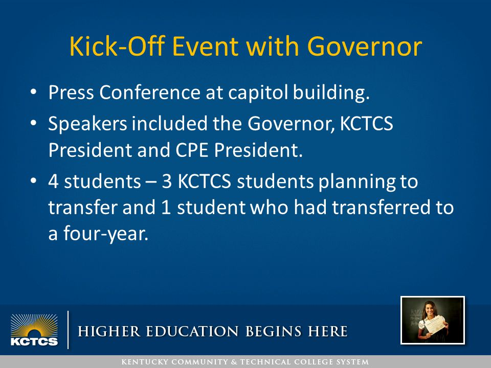 Kick-Off Event with Governor Press Conference at capitol building. Speakers included the Governor, KCTCS President and CPE President. 4 students – 3 K