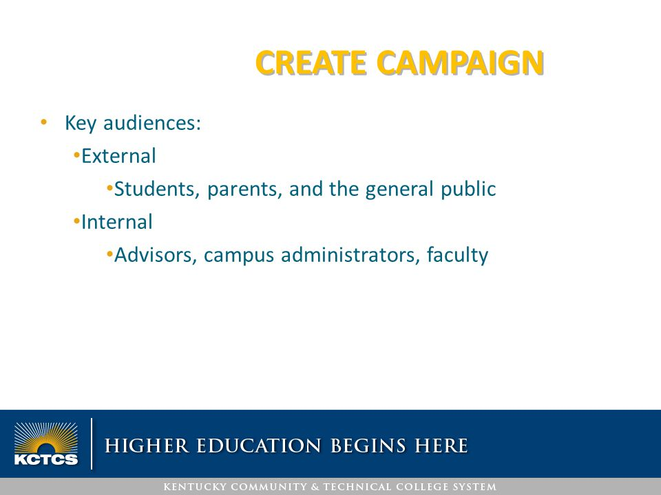 CREATE CAMPAIGN Key audiences: External Students, parents, and the general public Internal Advisors, campus administrators, faculty