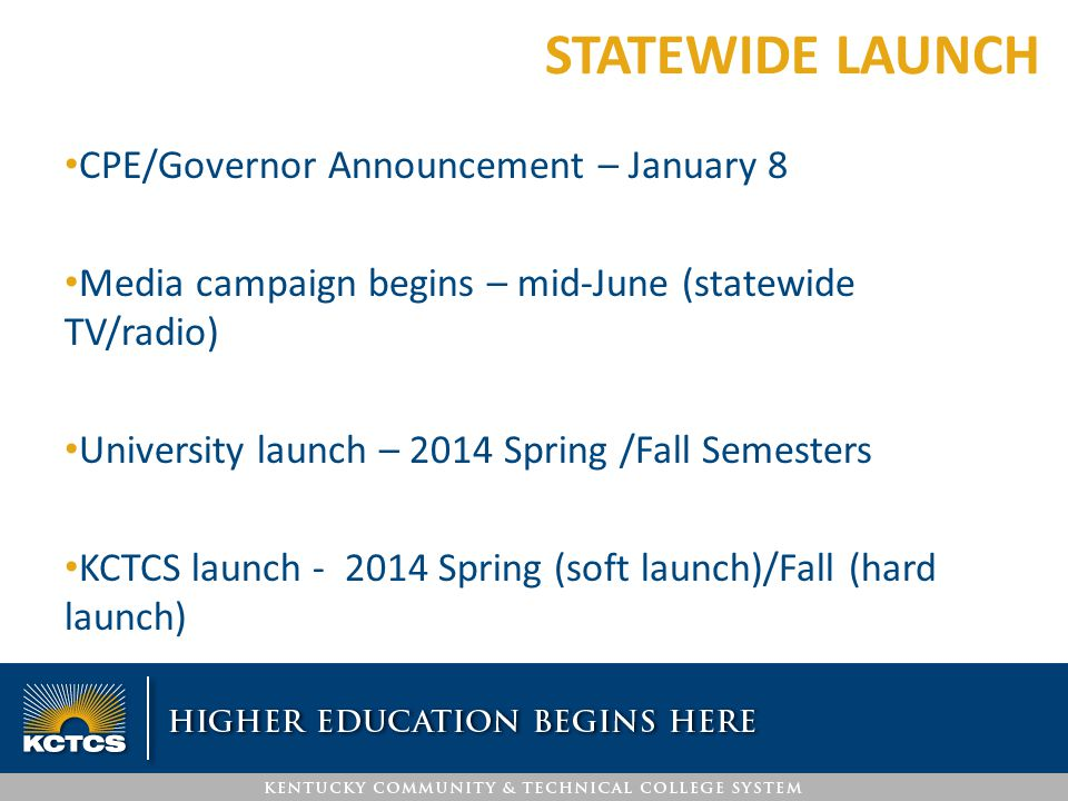 CPE/Governor Announcement – January 8 Media campaign begins – mid-June (statewide TV/radio) University launch – 2014 Spring /Fall Semesters KCTCS laun
