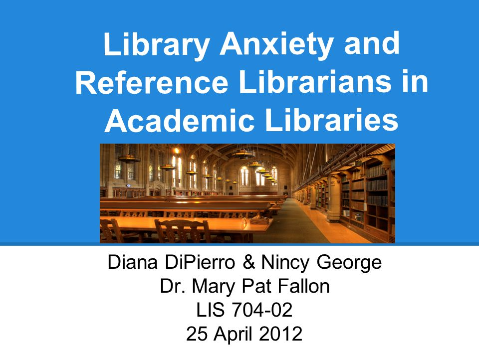 Library Anxiety and Reference Librarians in Academic Libraries Diana DiPierro & Nincy George Dr.